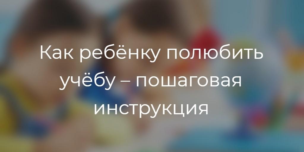 Как ребёнку полюбить учёбу – пошаговая инструкция